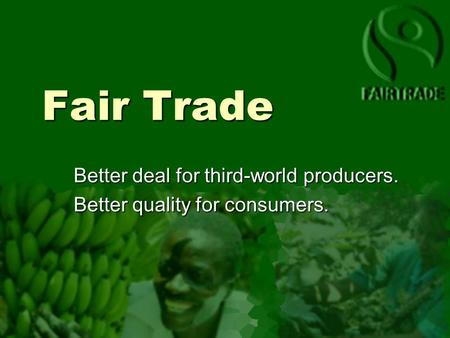 Fair Trade Better deal for third-world producers. Better quality for consumers.