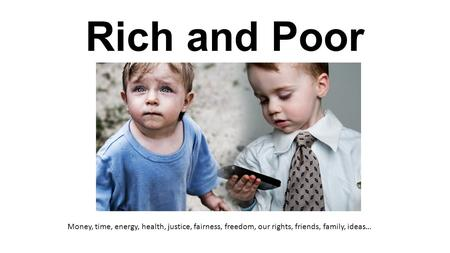 Rich and Poor Money, time, energy, health, justice, fairness, freedom, our rights, friends, family, ideas…
