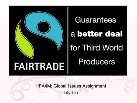 Fairtrade HFA4M: Global Issues Assignment Lily Lin.