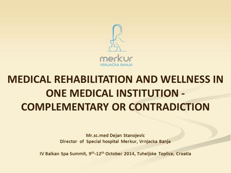 MEDICAL REHABILITATION AND WELLNESS IN ONE MEDICAL INSTITUTION - COMPLEMENTARY OR CONTRADICTION Mr.sc.med Dejan Stanojevic Director of Special hospital.