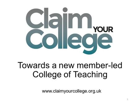 Towards a new member-led College of Teaching 1 www.claimyourcollege.org.uk.