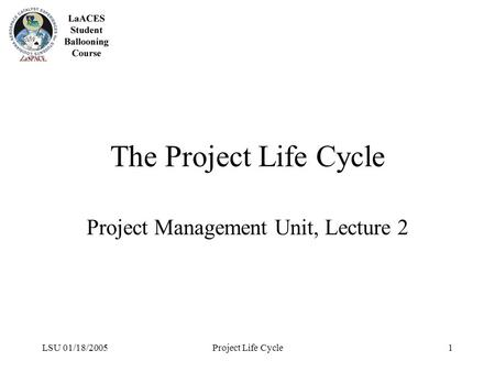 LSU 01/18/2005Project Life Cycle1 The Project Life Cycle Project Management Unit, Lecture 2.