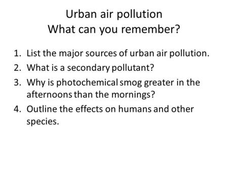 Urban air pollution What can you remember? 1.List the major sources of urban air pollution. 2.What is a secondary pollutant? 3.Why is photochemical smog.