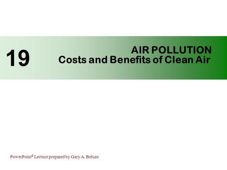 PowerPoint ® Lecture prepared by Gary A. Beluzo AIR POLLUTION Costs and Benefits of Clean Air 19.