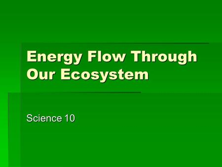 Energy Flow Through Our Ecosystem Science 10.  The vast majority of life on Earth depends on sunlight as its source of energy.  Of all the solar energy.