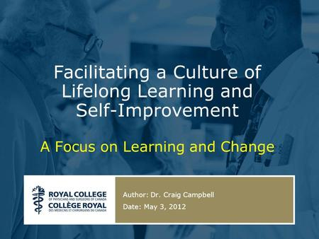 Facilitating a Culture of Lifelong Learning and Self-Improvement A Focus on Learning and Change Author: Dr. Craig Campbell Date: May 3, 2012.