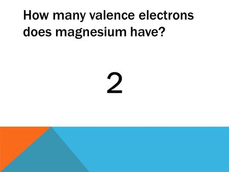How many valence electrons does magnesium have? 2.