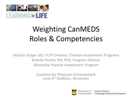 Weighting CanMEDS Roles & Competencies Marilyn Singer MD, FCFP Director, Clinician Assessment Programs Brenda Stutsky RN, PhD, Program Advisor, Manitoba.