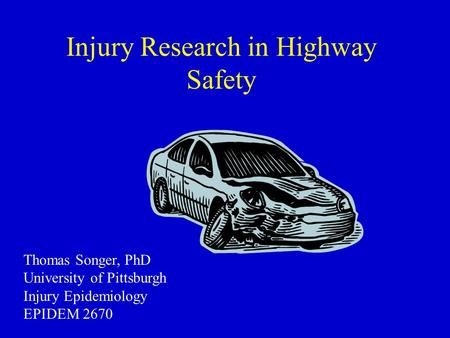 Injury Research in Highway Safety Thomas Songer, PhD University of Pittsburgh Injury Epidemiology EPIDEM 2670.