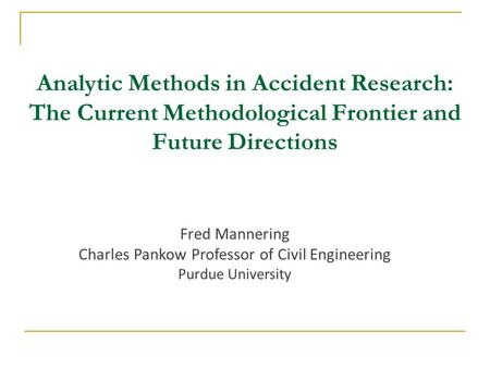 Fred Mannering Charles Pankow Professor of Civil Engineering Purdue University Analytic Methods in Accident Research: The Current Methodological Frontier.