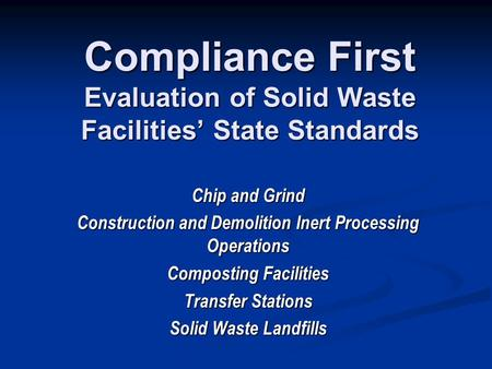 Compliance First Evaluation of Solid Waste Facilities' State Standards Chip and Grind Construction and Demolition Inert Processing Operations Composting.