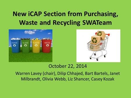 New iCAP Section from Purchasing, Waste and Recycling SWATeam October 22, 2014 Warren Lavey (chair), Dilip Chhajed, Bart Bartels, Janet Milbrandt, Olivia.