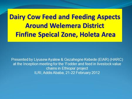 Presented by Liyusew Ayalew & Gezahegne Kebede (EIAR) (HARC) at the Inception meeting for the 'Fodder and feed in livestock value chains in Ethiopia' project.