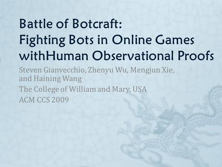 Battle of Botcraft: Fighting Bots in Online Games withHuman Observational Proofs Steven Gianvecchio, Zhenyu Wu, Mengjun Xie, and Haining Wang The College.