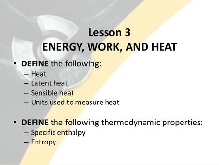 Lesson 3 ENERGY, WORK, AND HEAT DEFINE the following: – Heat – Latent heat – Sensible heat – Units used to measure heat DEFINE the following thermodynamic.