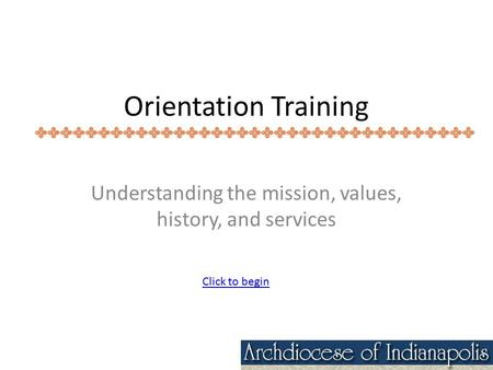 Orientation Training Understanding the mission, values, history, and services Click to begin.