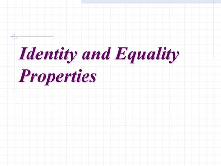Identity and Equality Properties. Properties refer to rules that indicate a standard procedure or method to be followed. A proof is a demonstration of.