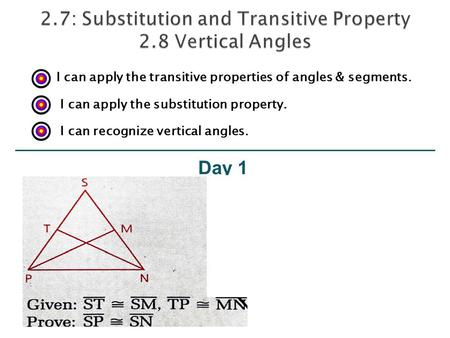 Day 1 I can apply the transitive properties of angles & segments. I can apply the substitution property. I can recognize vertical angles.