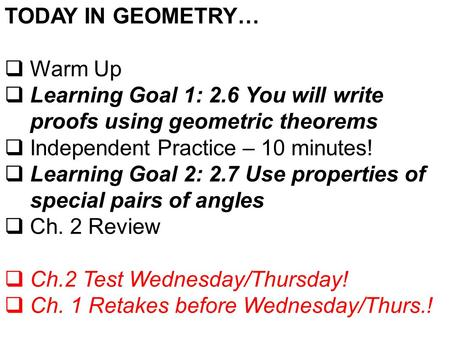 TODAY IN GEOMETRY…  Warm Up  Learning Goal 1: 2.6 You will write proofs using geometric theorems  Independent Practice – 10 minutes!  Learning Goal.
