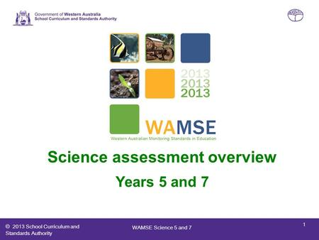 © 2013 School Curriculum and Standards Authority Western Australian Monitoring Standards in Education (WAMSE) Science assessment overview Years 5 and 7.