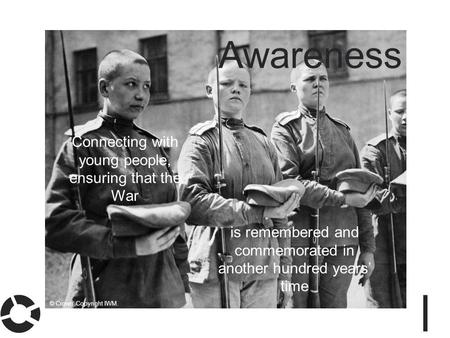 Awareness Connecting with young people, ensuring that the War is remembered and commemorated in another hundred years' time © Crown Copyright IWM.