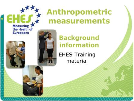 Anthropometric measurements Background information EHES Training material.