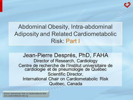 Source: International Chair on Cardiometabolic Risk www.cardiometabolic-risk.org Abdominal Obesity, Intra-abdominal Adiposity and Related Cardiometabolic.