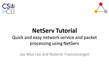 NetServ Tutorial Quick and easy network service and packet processing using NetServ Jae Woo Lee and Roberto Francescangeli.