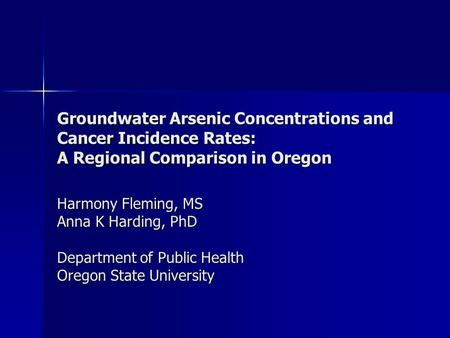 Groundwater Arsenic Concentrations and Cancer Incidence Rates: A Regional Comparison in Oregon Harmony Fleming, MS Anna K Harding, PhD Department of Public.