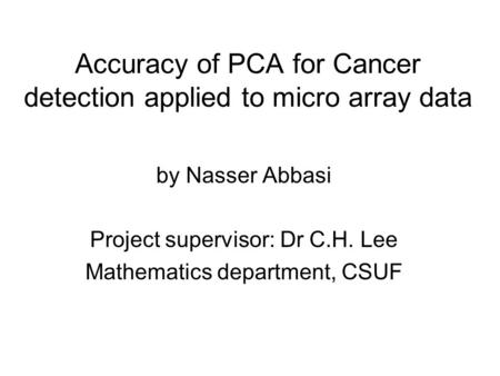 Accuracy of PCA for Cancer detection applied to micro array data by Nasser Abbasi Project supervisor: Dr C.H. Lee Mathematics department, CSUF.