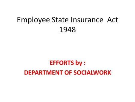 Employee State Insurance Act 1948 EFFORTS by : DEPARTMENT OF SOCIALWORK.