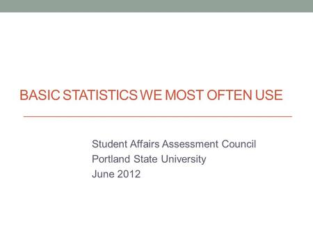 BASIC STATISTICS WE MOST OFTEN USE Student Affairs Assessment Council Portland State University June 2012.