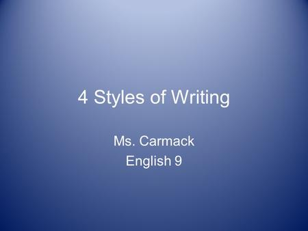 4 Styles of Writing Ms. Carmack English 9. The 4 Styles of Writing 1.Narrative 2.Persuasive 3.Expository 4.Descriptive.