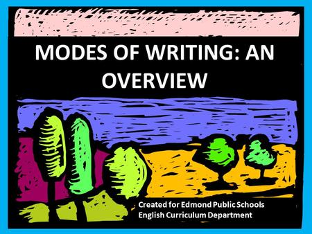 MODES OF WRITING: AN OVERVIEW Created for Edmond Public Schools English Curriculum Department.