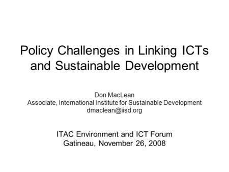 Policy Challenges in Linking ICTs and Sustainable Development Don MacLean Associate, International Institute for Sustainable Development