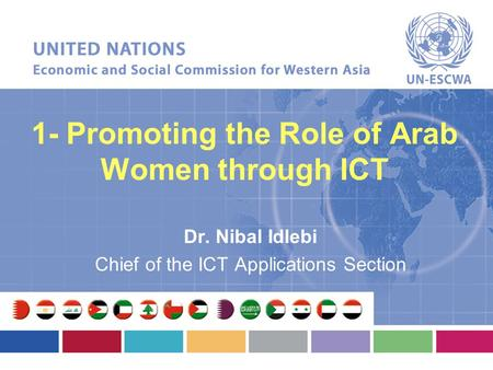 1- Promoting the Role of Arab Women through ICT Dr. Nibal Idlebi Chief of the ICT Applications Section.