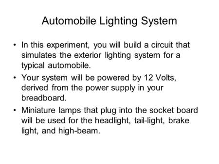 Automobile Lighting System In this experiment, you will build a circuit that simulates the exterior lighting system for a typical automobile. Your system.