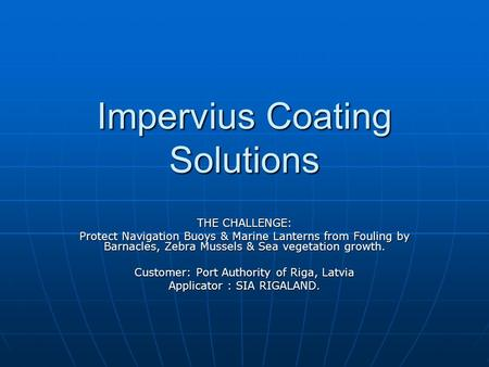 Impervius Coating Solutions THE CHALLENGE: Protect Navigation Buoys & Marine Lanterns from Fouling by Barnacles, Zebra Mussels & Sea vegetation growth.