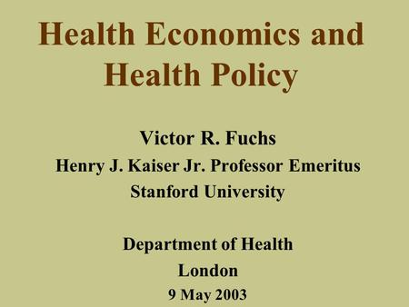 Health Economics and Health Policy Victor R. Fuchs Henry J. Kaiser Jr. Professor Emeritus Stanford University Department of Health London 9 May 2003.