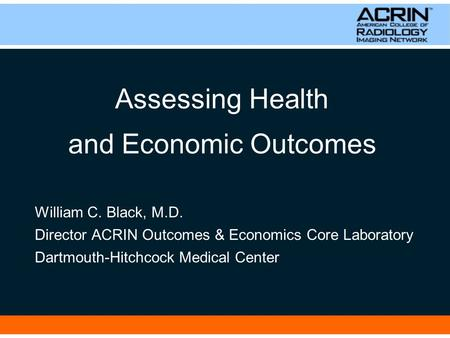 Assessing Health and Economic Outcomes William C. Black, M.D. Director ACRIN Outcomes & Economics Core Laboratory Dartmouth-Hitchcock Medical Center.