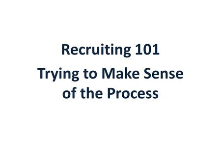 Recruiting 101 Trying to Make Sense of the Process.