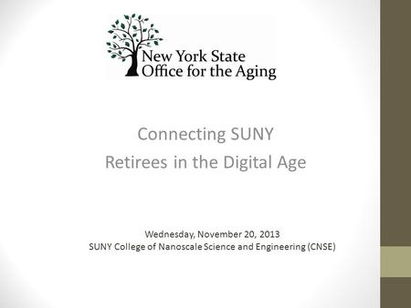 Connecting SUNY Retirees in the Digital Age Wednesday, November 20, 2013 SUNY College of Nanoscale Science and Engineering (CNSE)