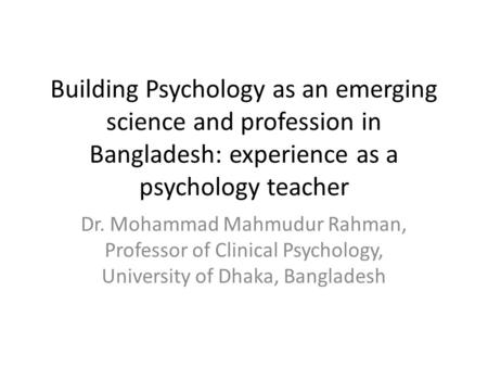 Building Psychology as an emerging science and profession in Bangladesh: experience as a psychology teacher Dr. Mohammad Mahmudur Rahman, Professor of.