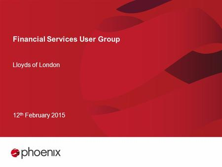 Financial Services User Group Lloyds of London 12 th February 2015.