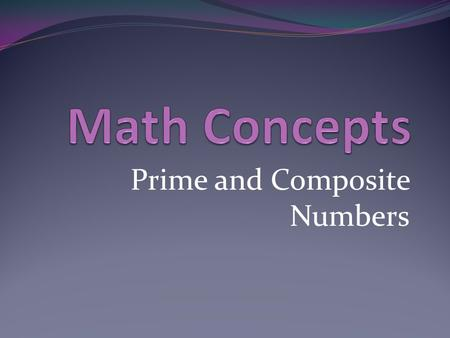 Prime and Composite Numbers. Introduction Me: I am in compacted math and I will show you the math concept of prime and composite numbers. Concept: Every.