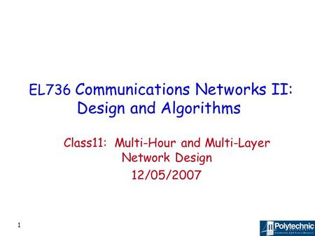 1 EL736 Communications Networks II: Design and Algorithms Class11: Multi-Hour and Multi-Layer Network Design 12/05/2007.