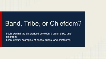 Band, Tribe, or Chiefdom? I can explain the differences between a band, tribe, and chiefdom. I can identify examples of bands, tribes, and chiefdoms.