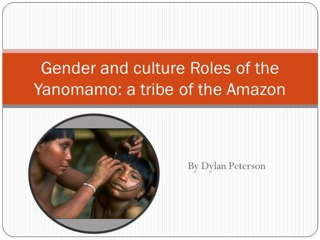 By Dylan Peterson Gender and culture Roles of the Yanomamo: a tribe of the Amazon.