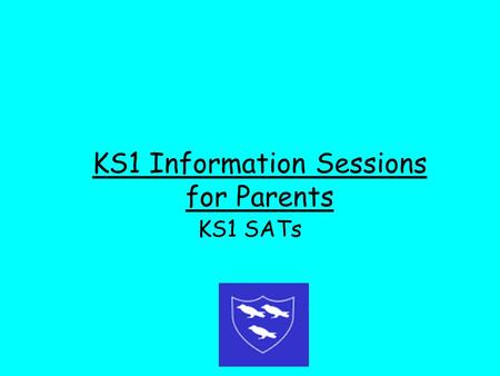 KS1 Information Sessions for Parents KS1 SATs. Why are children assessed in Year 2? At the end of KS1, it is statutory for teachers to summarise their.