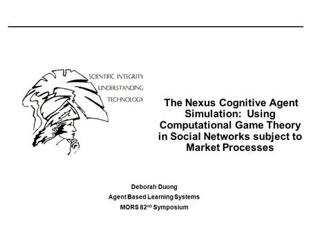 The Nexus Cognitive Agent Simulation: Using Computational Game Theory in Social Networks subject to Market Processes Deborah Duong Agent Based Learning.